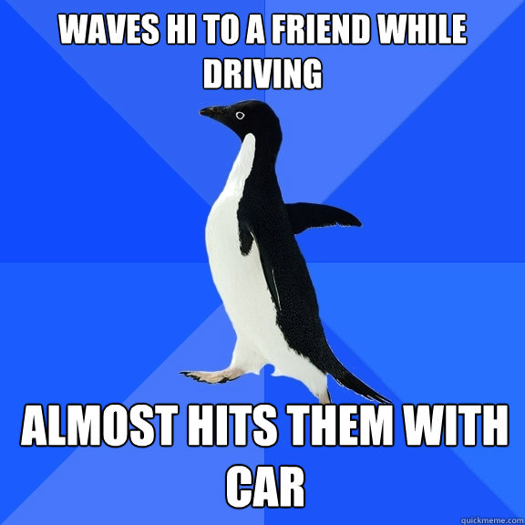 waves hi to a friend while driving almost hits them with car - Socially Awkward Penguin