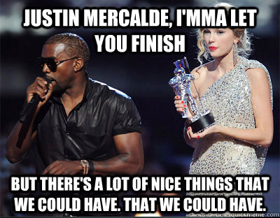 justin mercalde imma let you finish but theres a lot of n - Imma let you finish