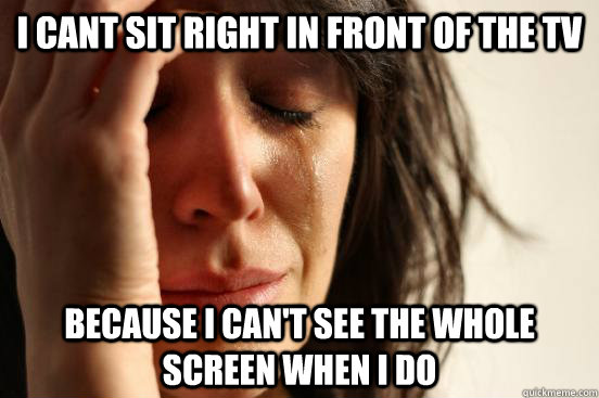 i cant sit right in front of the tv because i cant see the  - First World Problems