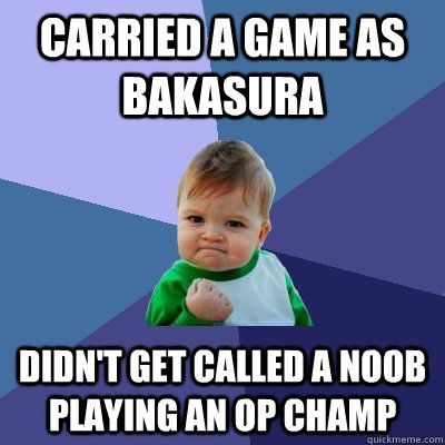 carried a game as bakasura didnt get called a noob playing  - Success Kid