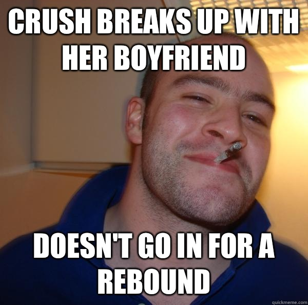 Crush breaks up with her boyfriend Doesnt go in for a reboun - Good Guy Greg