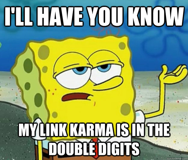 ill have you know my link karma is in the double digits - Tough Spongebob