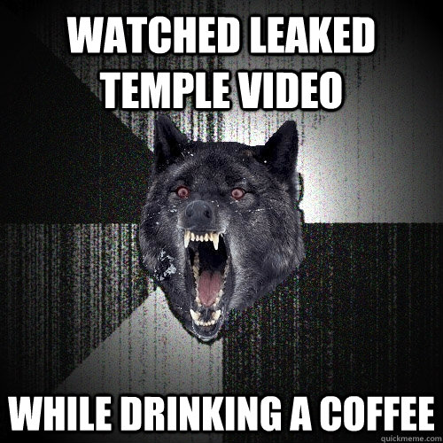 watched leaked temple video while drinking a coffee - Insanity Wolf