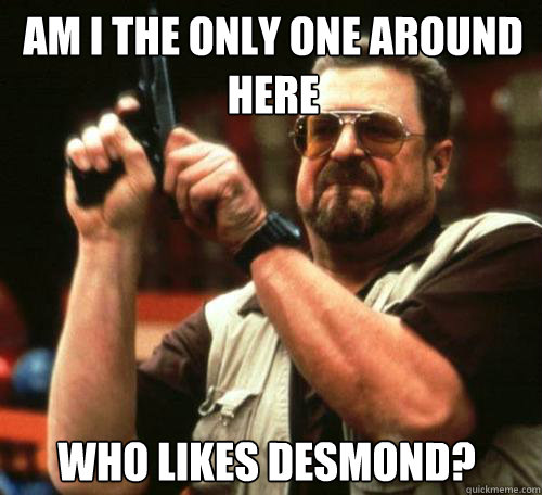 am i the only one around here who likes desmond - Am i the only one