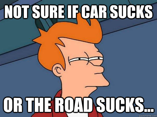 not sure if car sucks or the road sucks - Futurama Fry