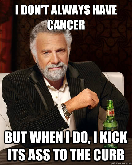 i dont always have cancer but when i do i kick its ass to  - The Most Interesting Man In The World
