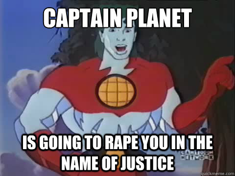 captain planet is going to rape you in the name of justice -