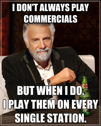 i dont always play commercials but when i do i play them o - The Most Interesting Man In The World