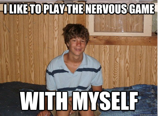i like to play the nervous game with myself - No Game Tyler