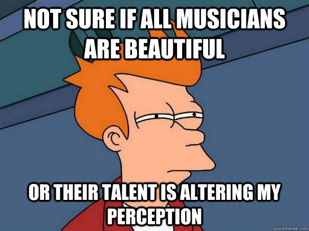 not sure if all musicians are beautiful or their talent is a - Futurama Fry