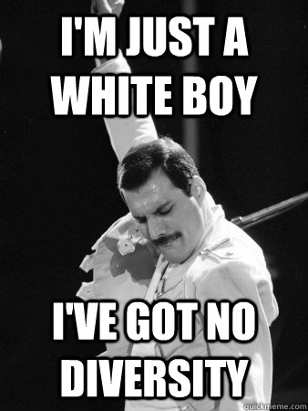 im just a white boy ive got no diversity - Freddie Mercury
