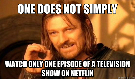 one does not simply watch only one episode of a television s - Boromir