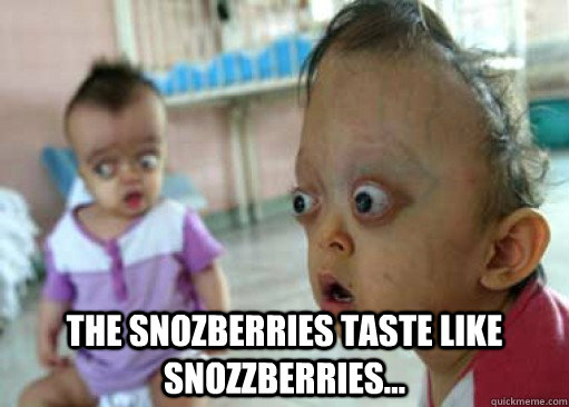 the snozberries taste like snozzberries - meh