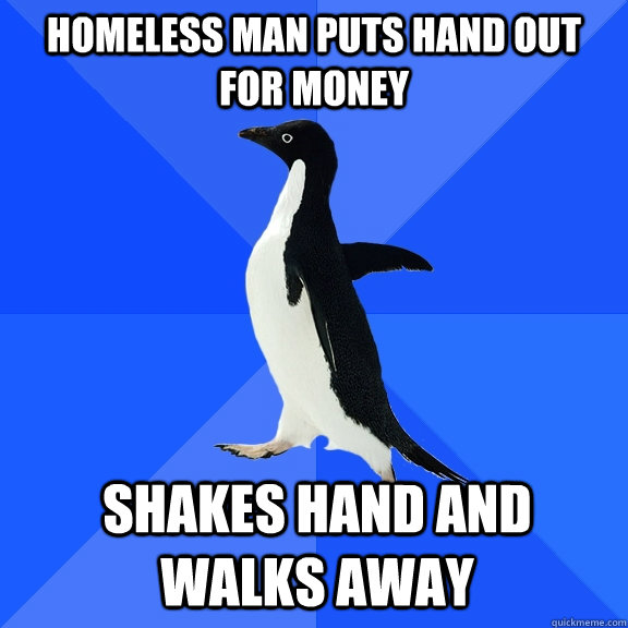 homeless man puts hand out for money shakes hand and walks a - Socially Awkward Penguin
