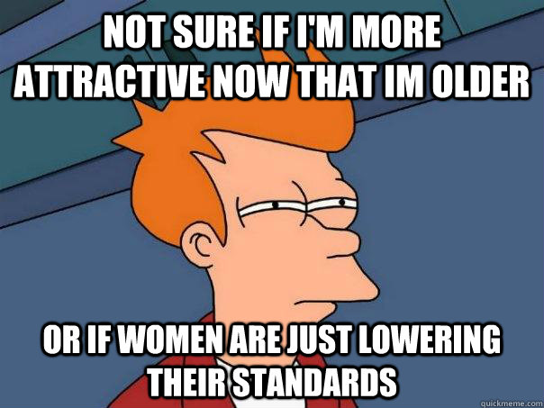 not sure if im more attractive now that im older or if wome - Futurama Fry