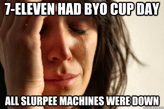 7eleven had byo cup day all slurpee machines were down - First World Problems