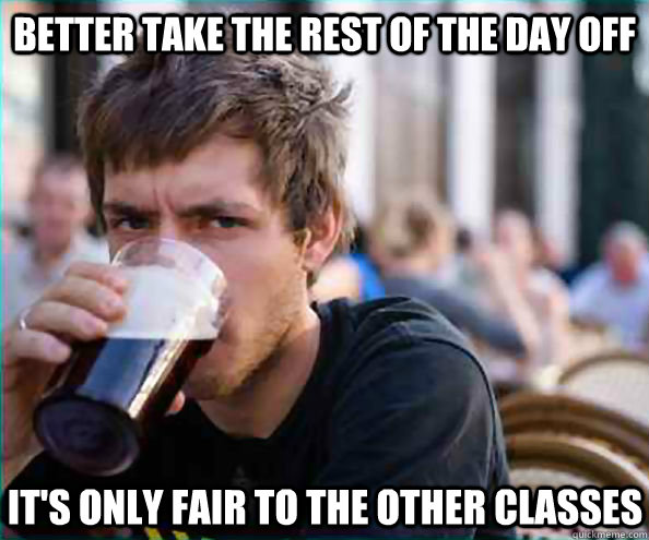 better take the rest of the day off its only fair to the ot - Lazy College Senior