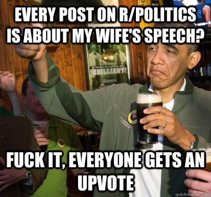every post on rpolitics is about my wifes speech fuck it - Upvote Obama