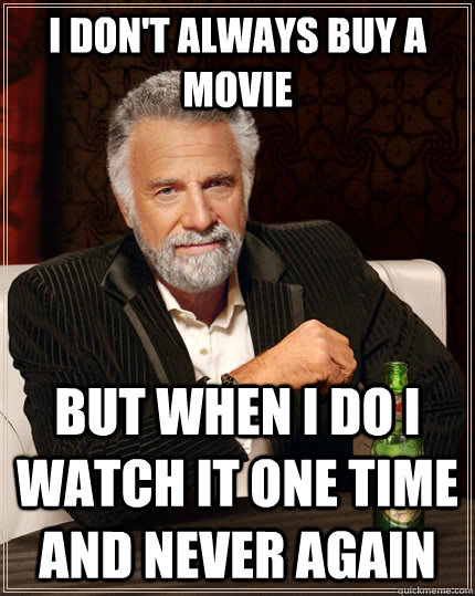 i dont always buy a movie but when i do i watch it one time - The Most Interesting Man In The World