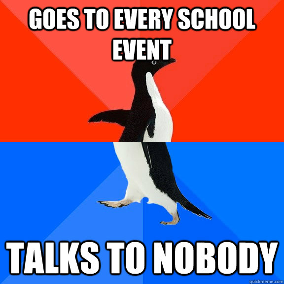 goes to every school event talks to nobody - Socially Awesome Awkward Penguin