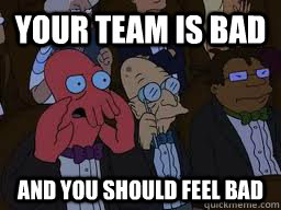 your team is bad and you should feel bad - Zoidberg