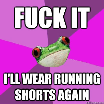 fuck it ill wear running shorts again - Foul Bachelorette Frog