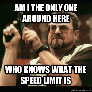 am i the only one around here who knows what the speed limit - AM I THE ONLY ONE AROUND HERE