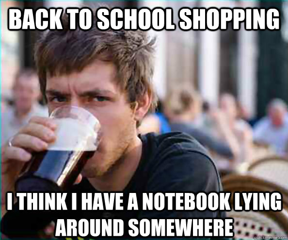back to school shopping i think i have a notebook lying arou - Lazy College Senior