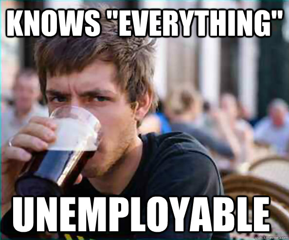 knows everything unemployable - Lazy College Senior