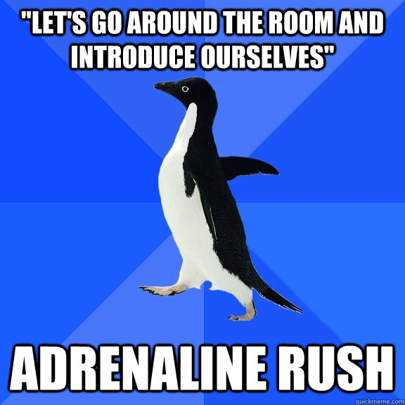 lets go around the room and introduce ourselves adrenalin - Socially Awkward Penguin