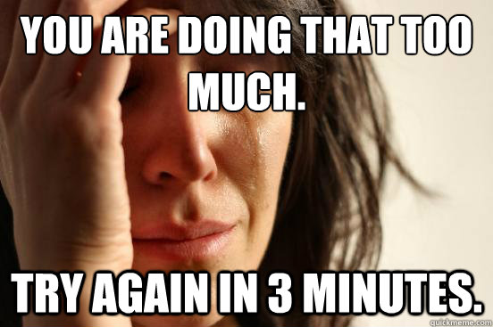 you are doing that too much try again in 3 minutes - First World Problems