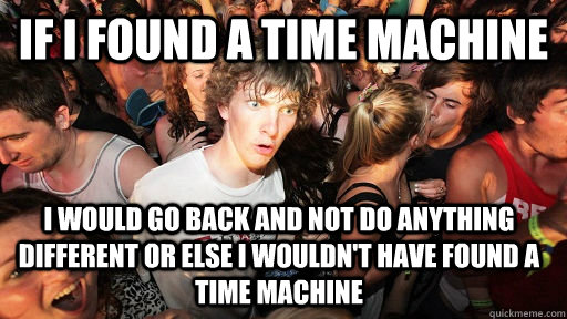 if i found a time machine i would go back and not do anythi - Sudden Clarity Clarence