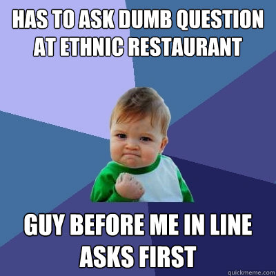 has to ask dumb question at ethnic restaurant guy before me  - Success Kid
