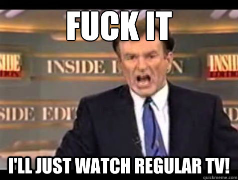 fuck it ill just watch regular tv - Bill OReilly Fuck it