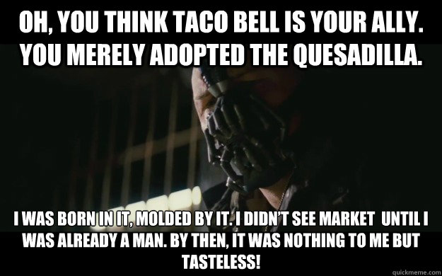 oh you think taco bell is your ally you merely adopted the - Badass Bane