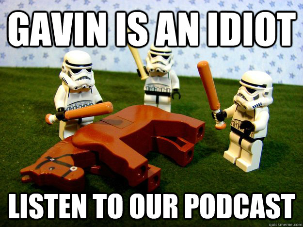 gavin is an idiot listen to our podcast - Beating A Dead Horse