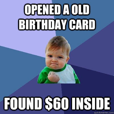 opened a old birthday card found 60 inside - Success Kid