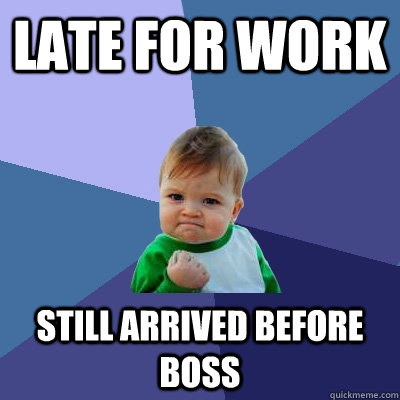 late for work still arrived before boss - Success Kid