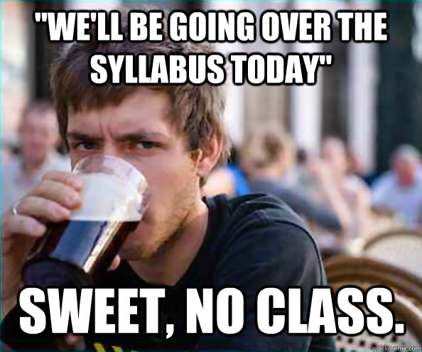well be going over the syllabus today sweet no class - Lazy College Senior