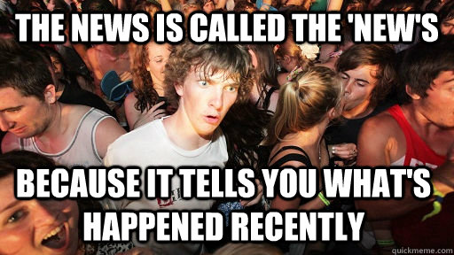 the news is called the news because it tells you whats ha - Sudden Clarity Clarence