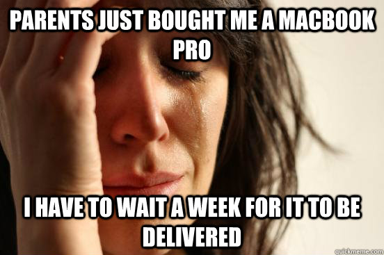 parents just bought me a macbook pro i have to wait a week f - First World Problems