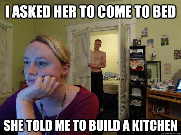 i asked her to come to bed she told me to build a kitchen  - Redditors Husband