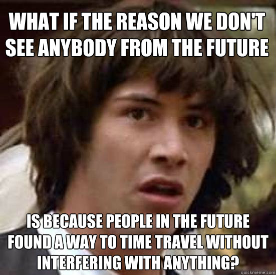 what if the reason we dont see anybody from the future is  - conspiracy keanu