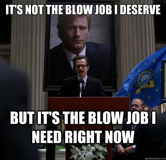 its not the blow job i deserve but its the blow job i need - Gordon need