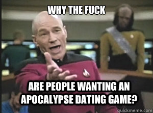 why the fuck are people wanting an apocalypse dating game - Annoyed Picard