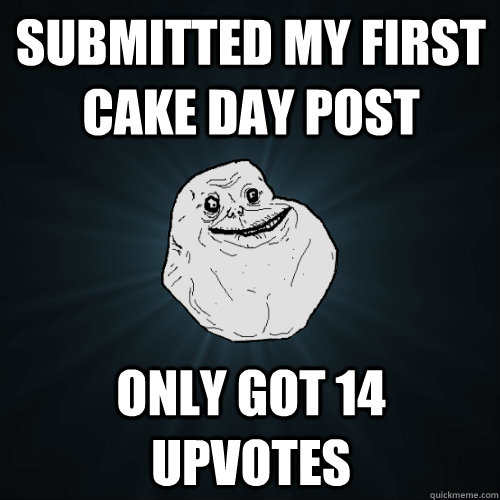 submitted my first cake day post only got 14 upvotes  - Forever Alone