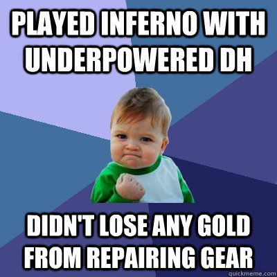 played inferno with underpowered dh didnt lose any gold fro - Success Kid