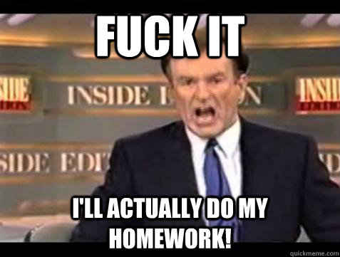 fuck it ill actually do my homework - Bill OReilly Fuck It