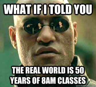 what if i told you the real world is 50 years of 8am classes - Matrix Morpheus