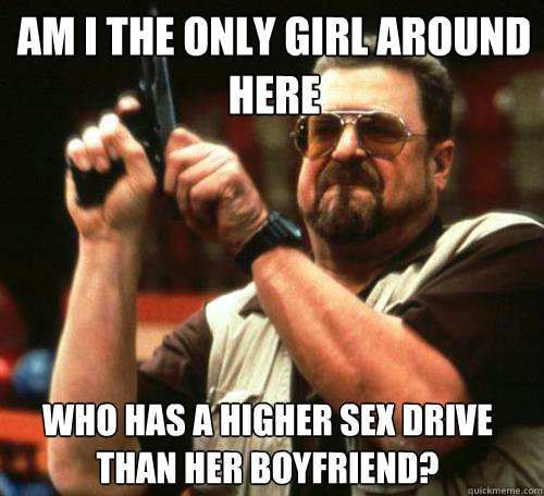 am i the only girl around here who has a higher sex drive th - Am i the only one